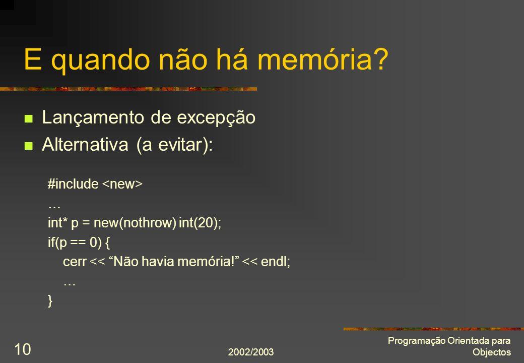 2002/2003 Programação Orientada para Objectos 10 E quando não há memória? Lançamento de excepção Alternativa (a evitar): #include … int* p = new(nothr