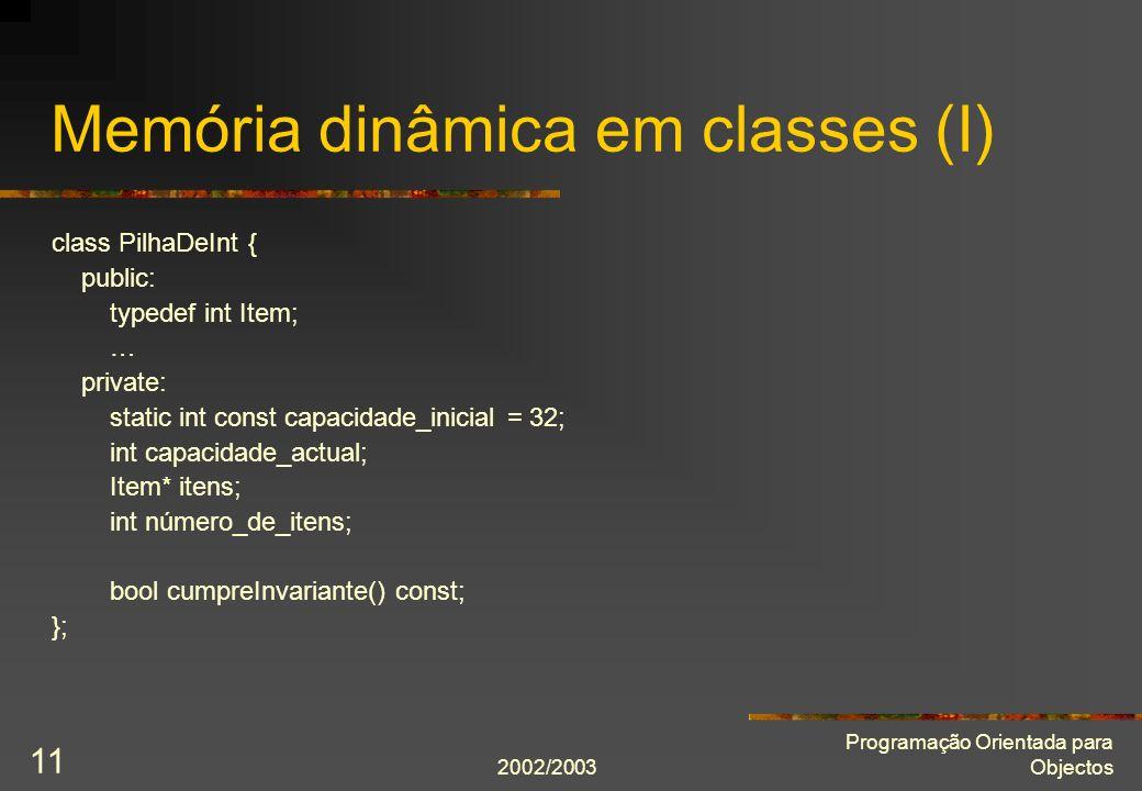 2002/2003 Programação Orientada para Objectos 11 Memória dinâmica em classes (I) class PilhaDeInt { public: typedef int Item; … private: static int const capacidade_inicial = 32; int capacidade_actual; Item* itens; int número_de_itens; bool cumpreInvariante() const; };