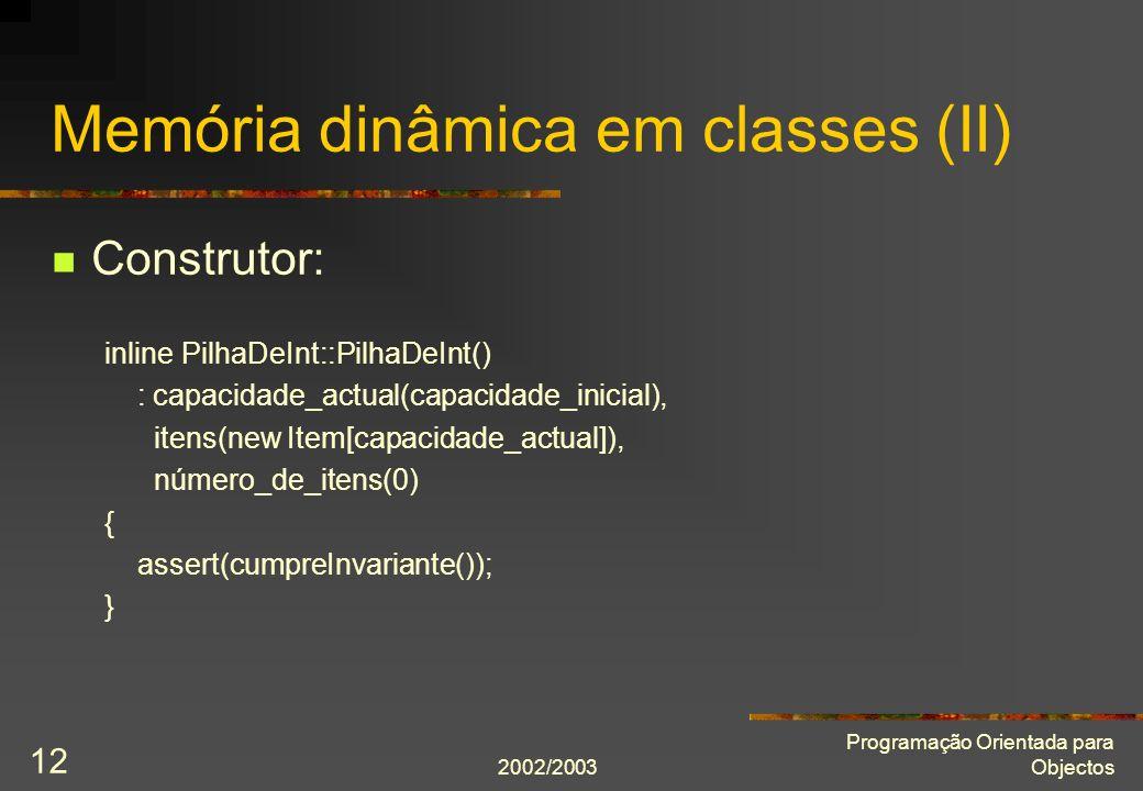 2002/2003 Programação Orientada para Objectos 12 Memória dinâmica em classes (II) Construtor: inline PilhaDeInt::PilhaDeInt() : capacidade_actual(capa