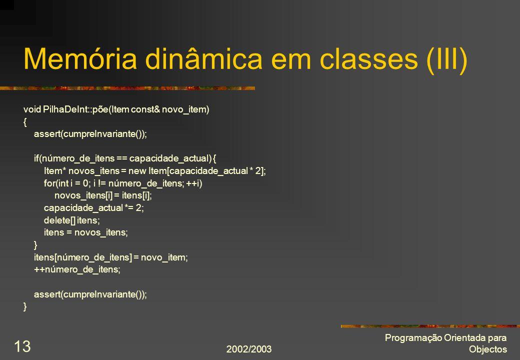 2002/2003 Programação Orientada para Objectos 13 Memória dinâmica em classes (III) void PilhaDeInt::põe(Item const& novo_item) { assert(cumpreInvarian