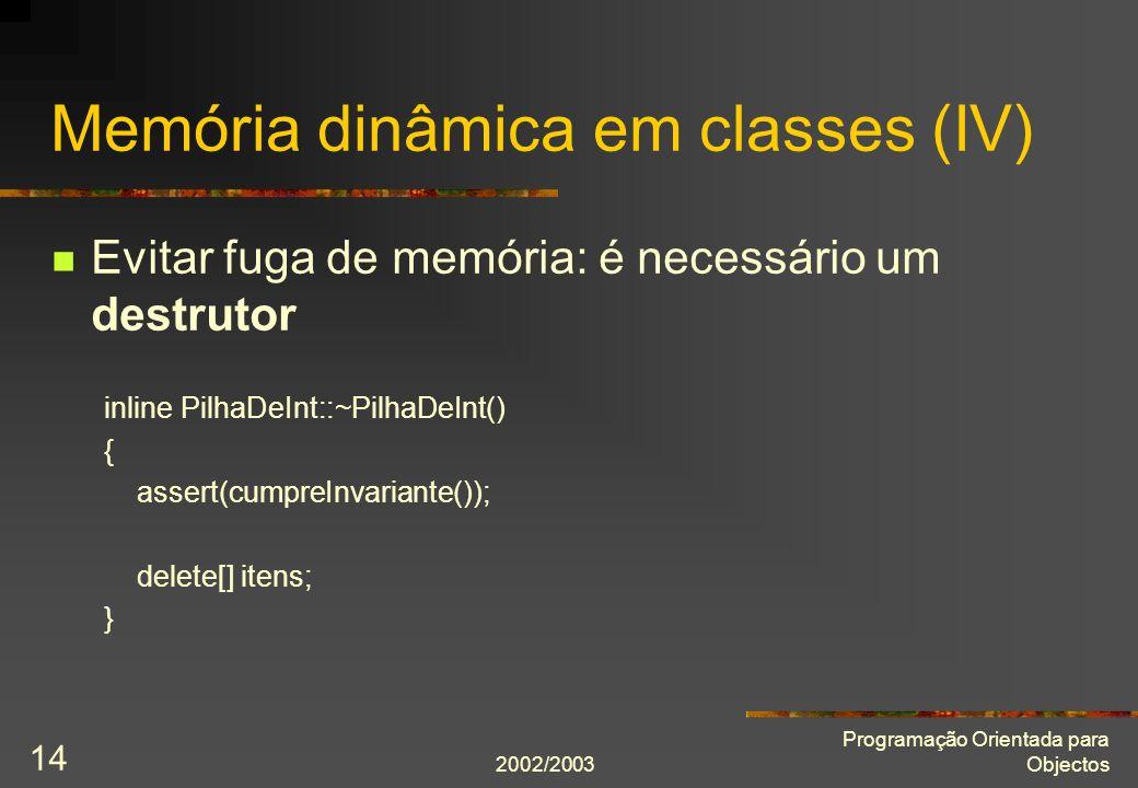 2002/2003 Programação Orientada para Objectos 14 Memória dinâmica em classes (IV) Evitar fuga de memória: é necessário um destrutor inline PilhaDeInt::~PilhaDeInt() { assert(cumpreInvariante()); delete[] itens; }