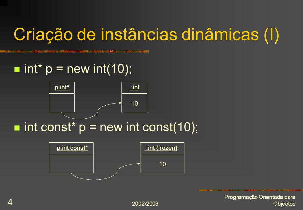 2002/2003 Programação Orientada para Objectos 5 Aluno* pa = new Aluno(Zé, 77); Aluno const* pac = new Aluno const(Zé, 77); Criação de instâncias dinâmicas (II) pa:Aluno* :Aluno nome_ = Zé número_ = 77 pac:Aluno const* :Aluno {frozen} nome_ = Zé número_ = 77