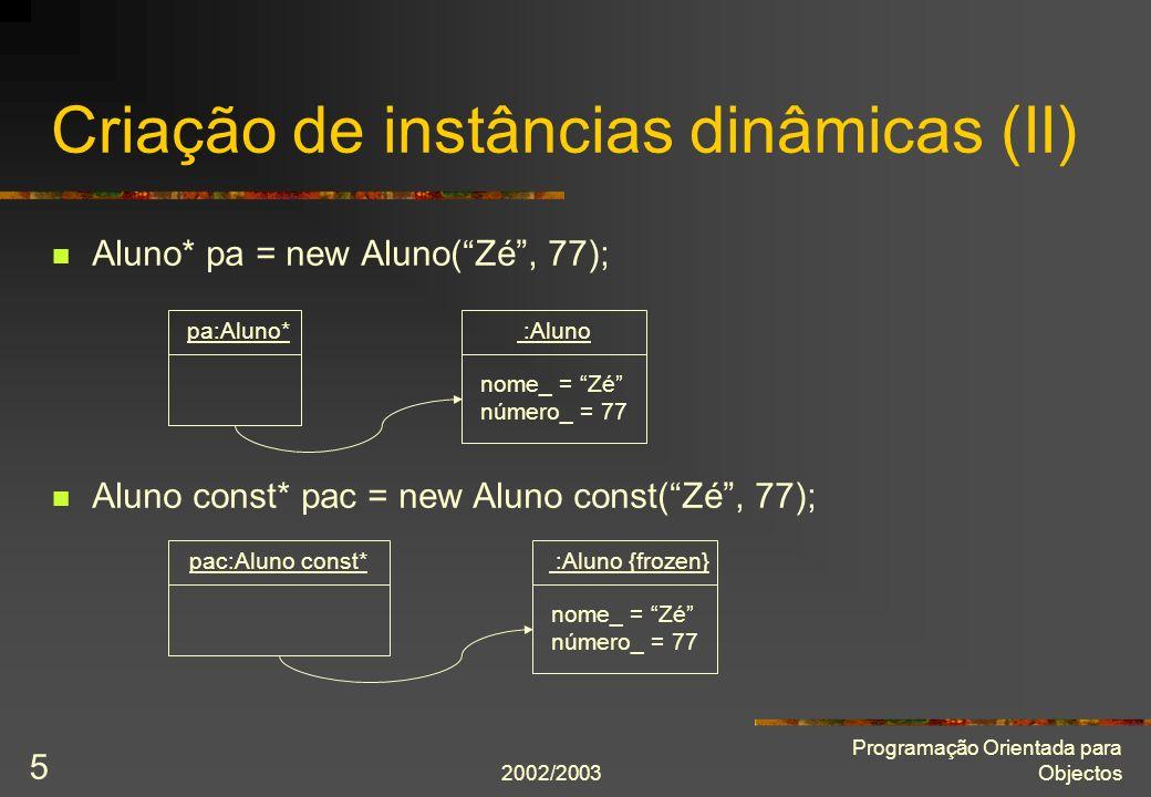 2002/2003 Programação Orientada para Objectos 5 Aluno* pa = new Aluno(Zé, 77); Aluno const* pac = new Aluno const(Zé, 77); Criação de instâncias dinâm