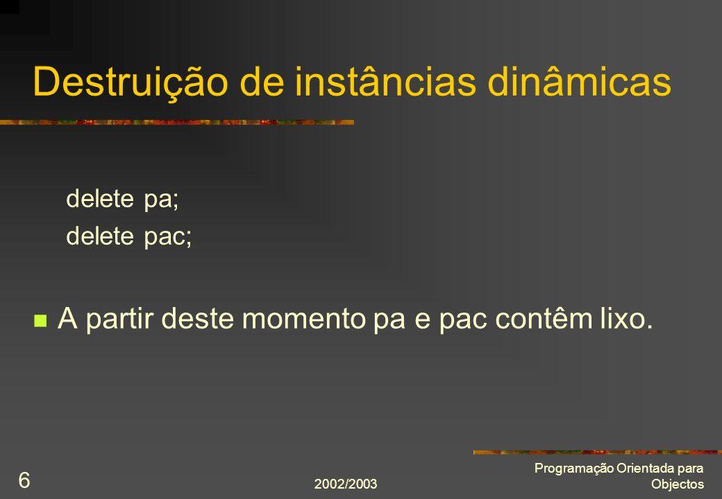 2002/2003 Programação Orientada para Objectos 6 Destruição de instâncias dinâmicas delete pa; delete pac; A partir deste momento pa e pac contêm lixo.
