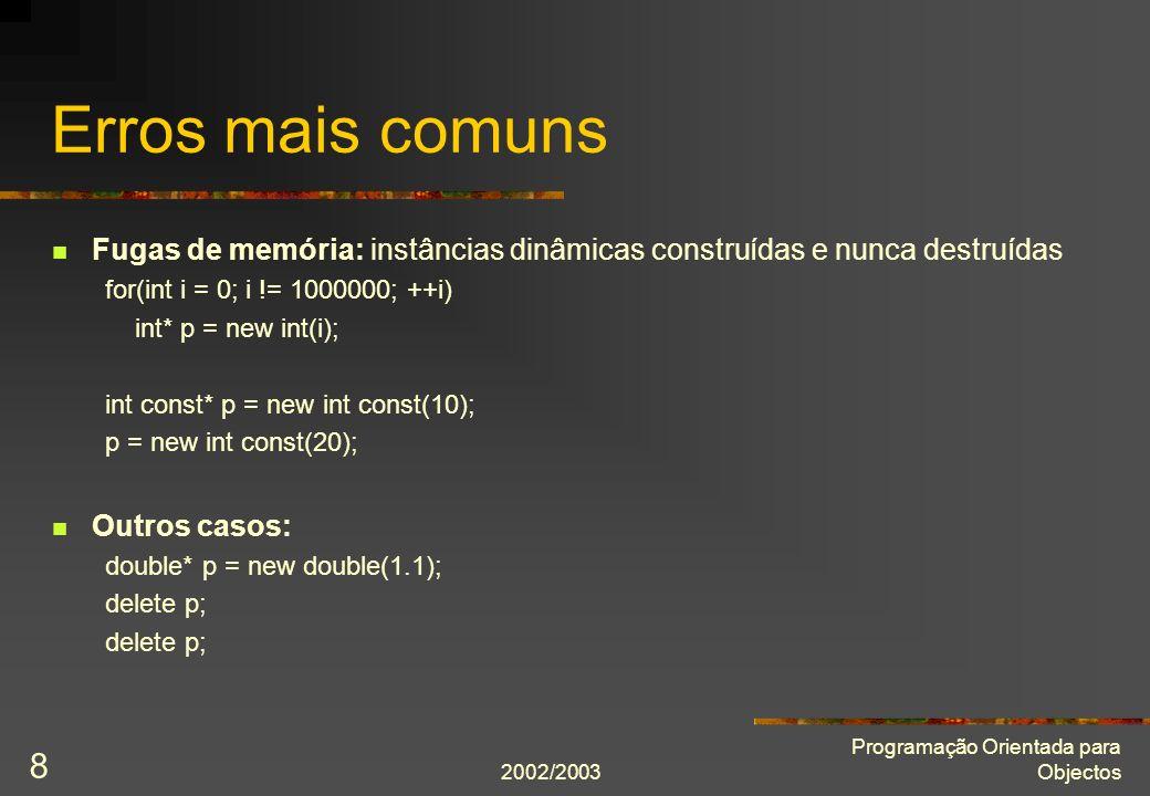 2002/2003 Programação Orientada para Objectos 8 Erros mais comuns Fugas de memória: instâncias dinâmicas construídas e nunca destruídas for(int i = 0; i != 1000000; ++i) int* p = new int(i); int const* p = new int const(10); p = new int const(20); Outros casos: double* p = new double(1.1); delete p;
