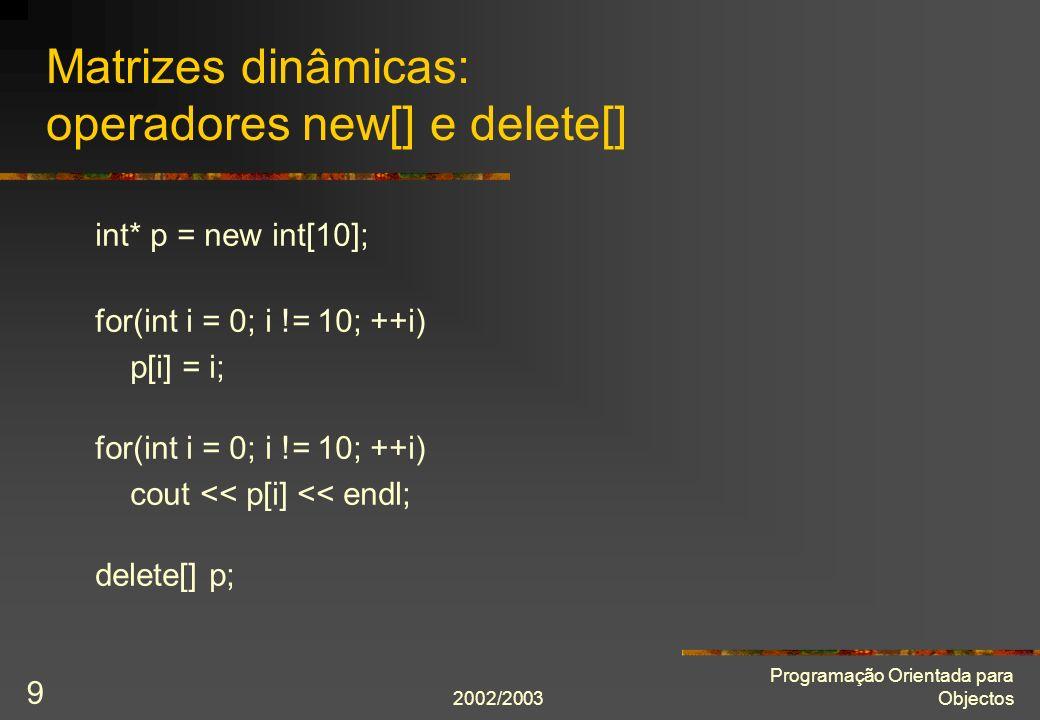 2002/2003 Programação Orientada para Objectos 9 Matrizes dinâmicas: operadores new[] e delete[] int* p = new int[10]; for(int i = 0; i != 10; ++i) p[i