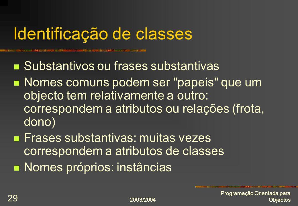 2003/2004 Programação Orientada para Objectos 29 Identificação de classes Substantivos ou frases substantivas Nomes comuns podem ser