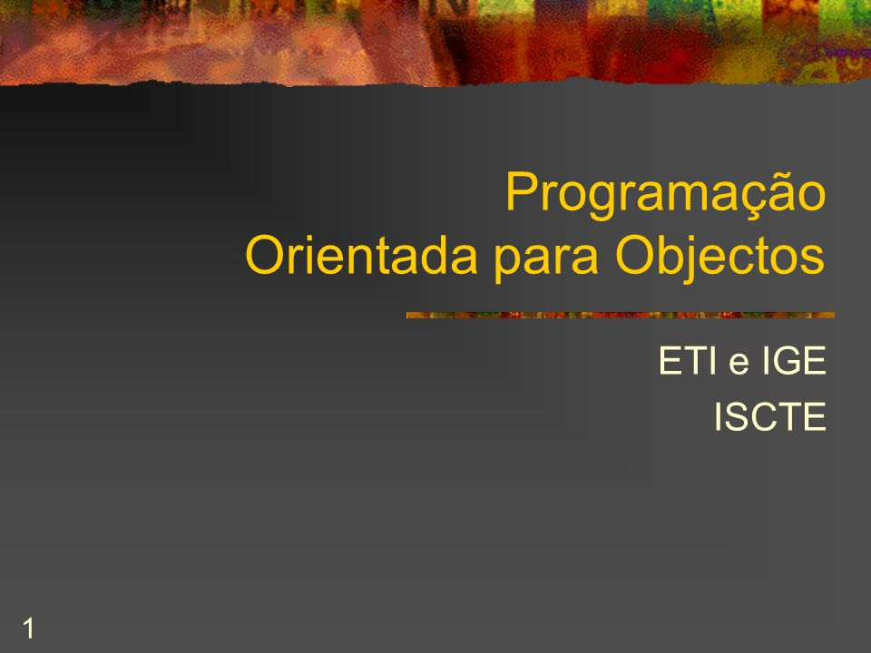 1 Programação Orientada para Objectos ETI e IGE ISCTE