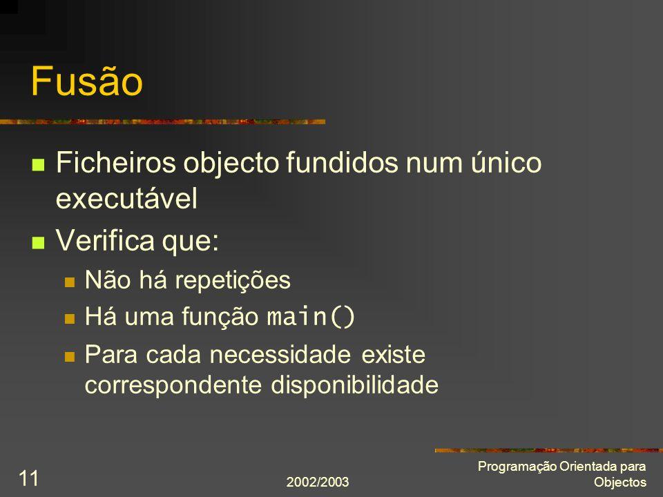 2002/2003 Programação Orientada para Objectos 11 Fusão Ficheiros objecto fundidos num único executável Verifica que: Não há repetições Há uma função m