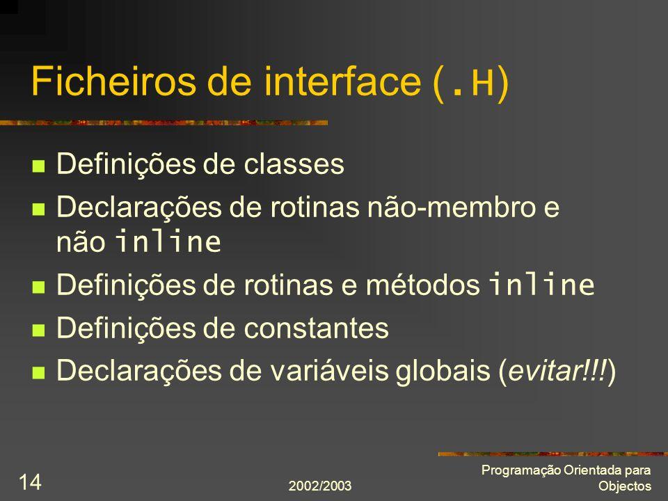 2002/2003 Programação Orientada para Objectos 15 Ficheiros de implementação (.C ) Definições de tudo o que for apenas necessário dentro do módulo (classes, rotinas,...) Definições de todas as rotinas e métodos que não sejam inline Definições de todas as variáveis globais
