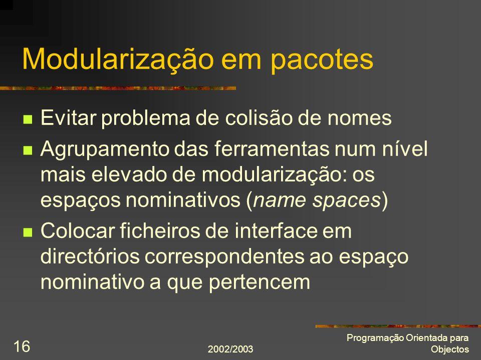 2002/2003 Programação Orientada para Objectos 16 Modularização em pacotes Evitar problema de colisão de nomes Agrupamento das ferramentas num nível ma