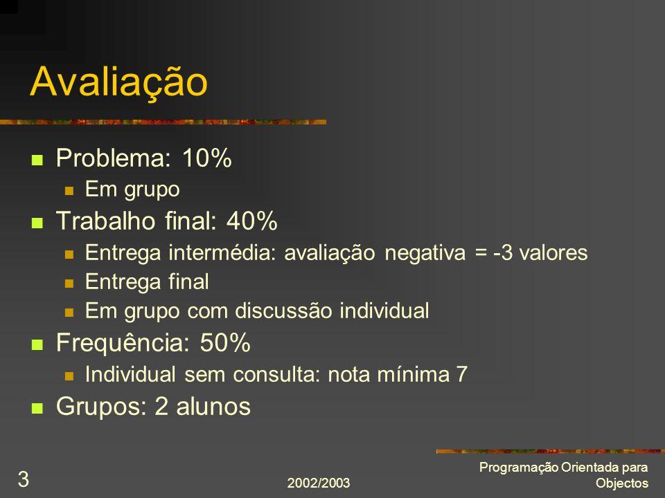 2002/2003 Programação Orientada para Objectos 3 Avaliação Problema: 10% Em grupo Trabalho final: 40% Entrega intermédia: avaliação negativa = -3 valor