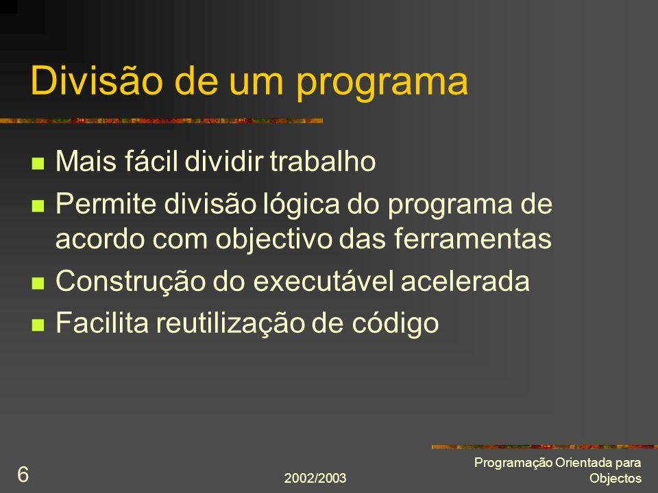 2002/2003 Programação Orientada para Objectos 6 Divisão de um programa Mais fácil dividir trabalho Permite divisão lógica do programa de acordo com ob