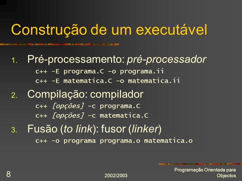 2002/2003 Programação Orientada para Objectos 9 Pré-processamento Copia ficheiro de implementação (.C ) para unidade de tradução (.ii ) Directivas de pré-processamento (linhas iniciadas por # ): Inclusões ( #include ) Macros ( #define ) Compilação condicional ( #ifdef; #ifndef; #else; #endif )