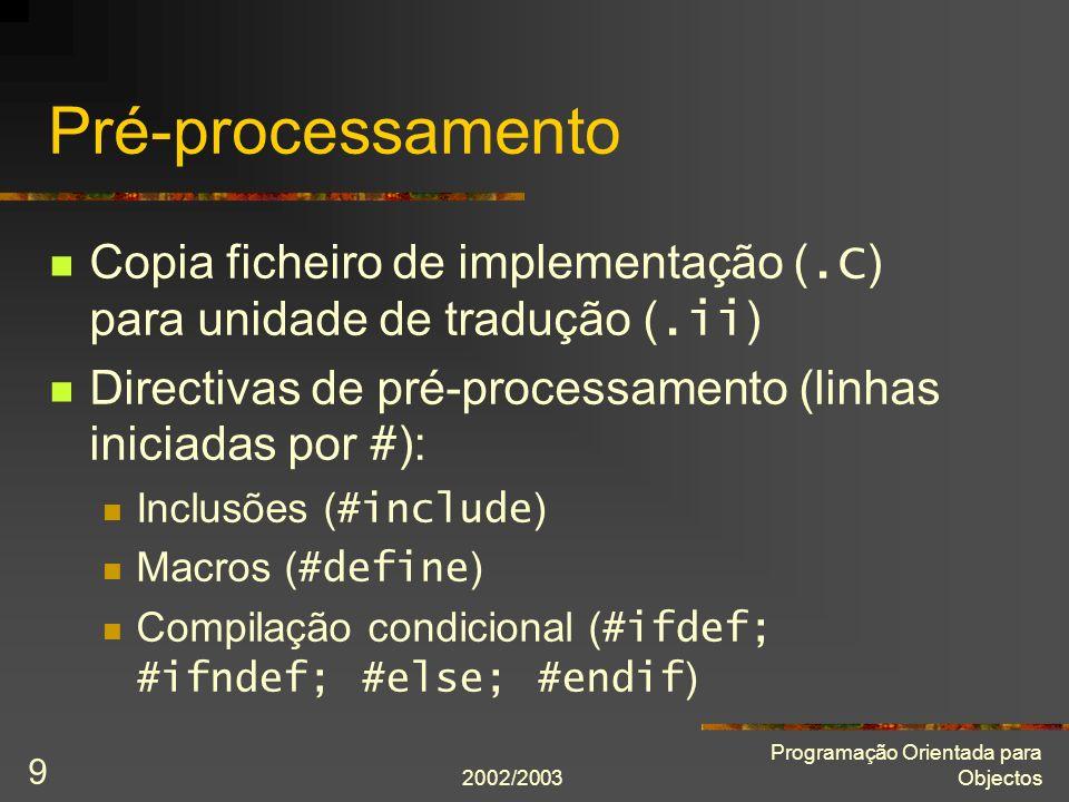 2002/2003 Programação Orientada para Objectos 9 Pré-processamento Copia ficheiro de implementação (.C ) para unidade de tradução (.ii ) Directivas de