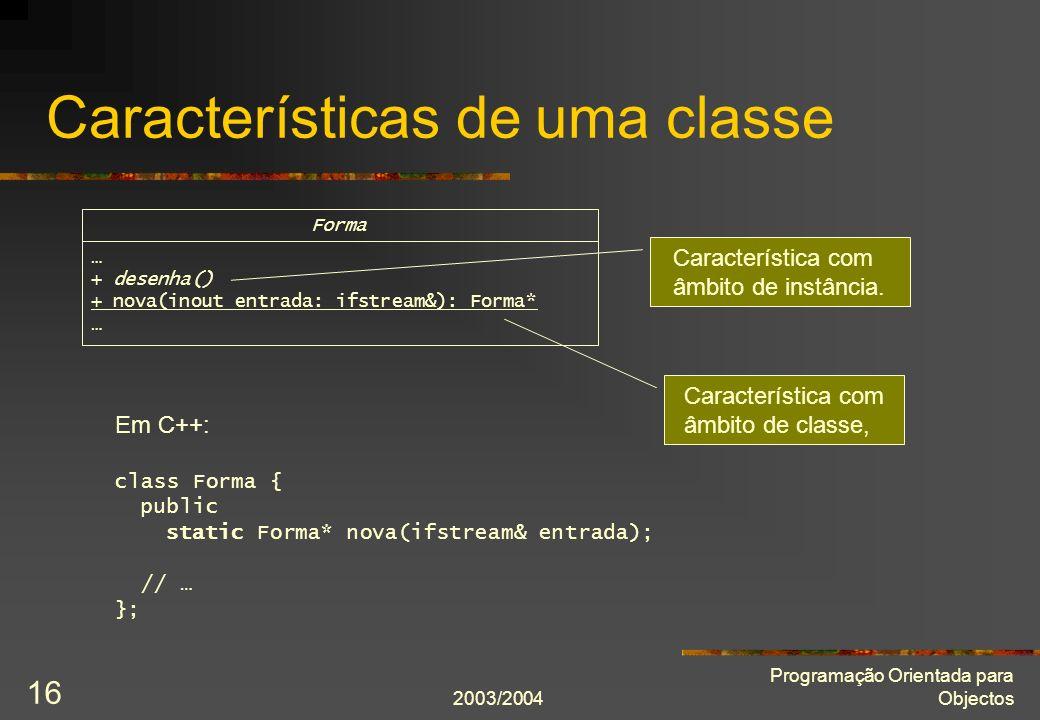 2003/2004 Programação Orientada para Objectos 16 Características de uma classe Forma … + desenha() + nova(inout entrada: ifstream&): Forma* … Caracter