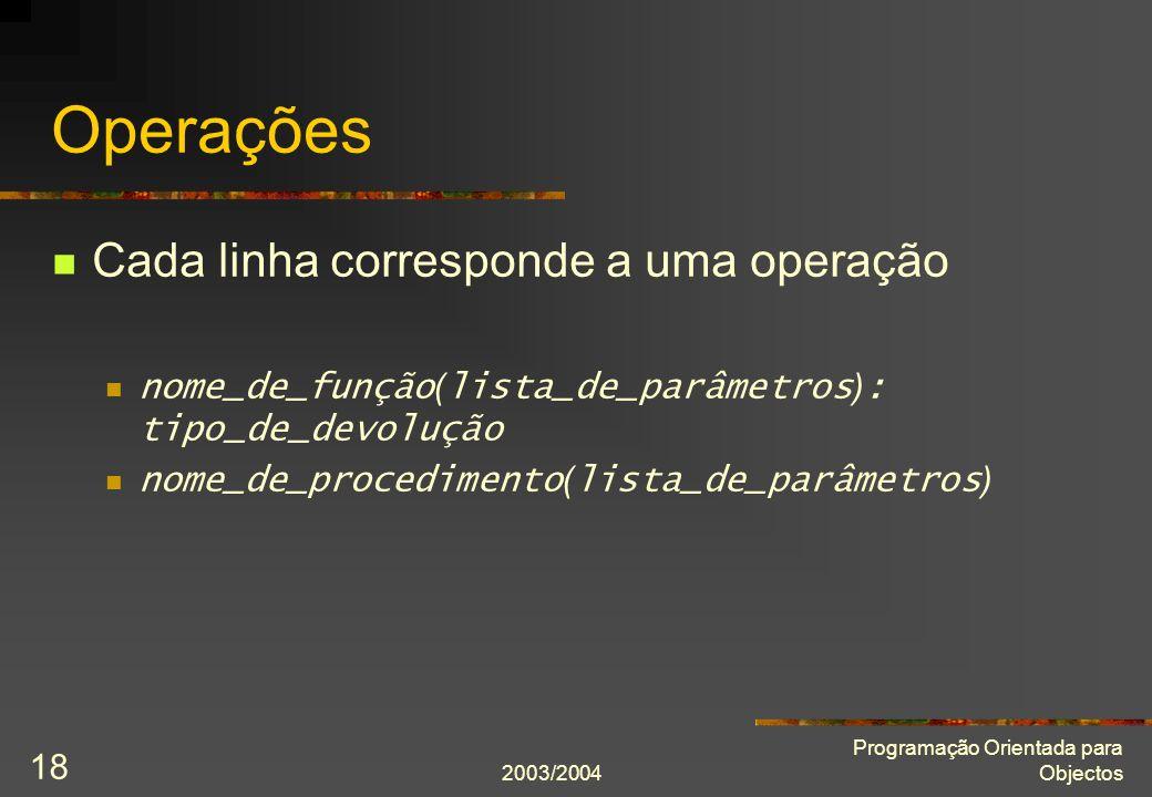 2003/2004 Programação Orientada para Objectos 18 Operações Cada linha corresponde a uma operação nome_de_função ( lista_de_parâmetros ) : tipo_de_devo