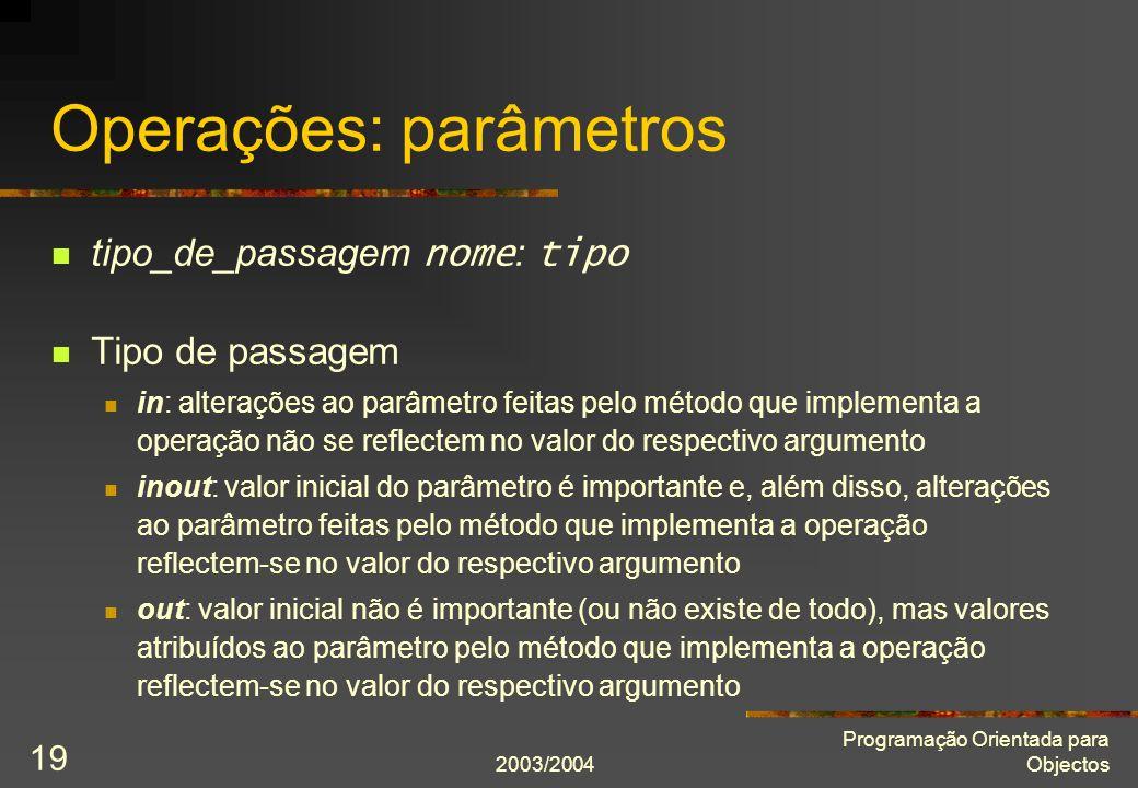 2003/2004 Programação Orientada para Objectos 19 Operações: parâmetros tipo_de_passagem nome : tipo Tipo de passagem in: alterações ao parâmetro feita