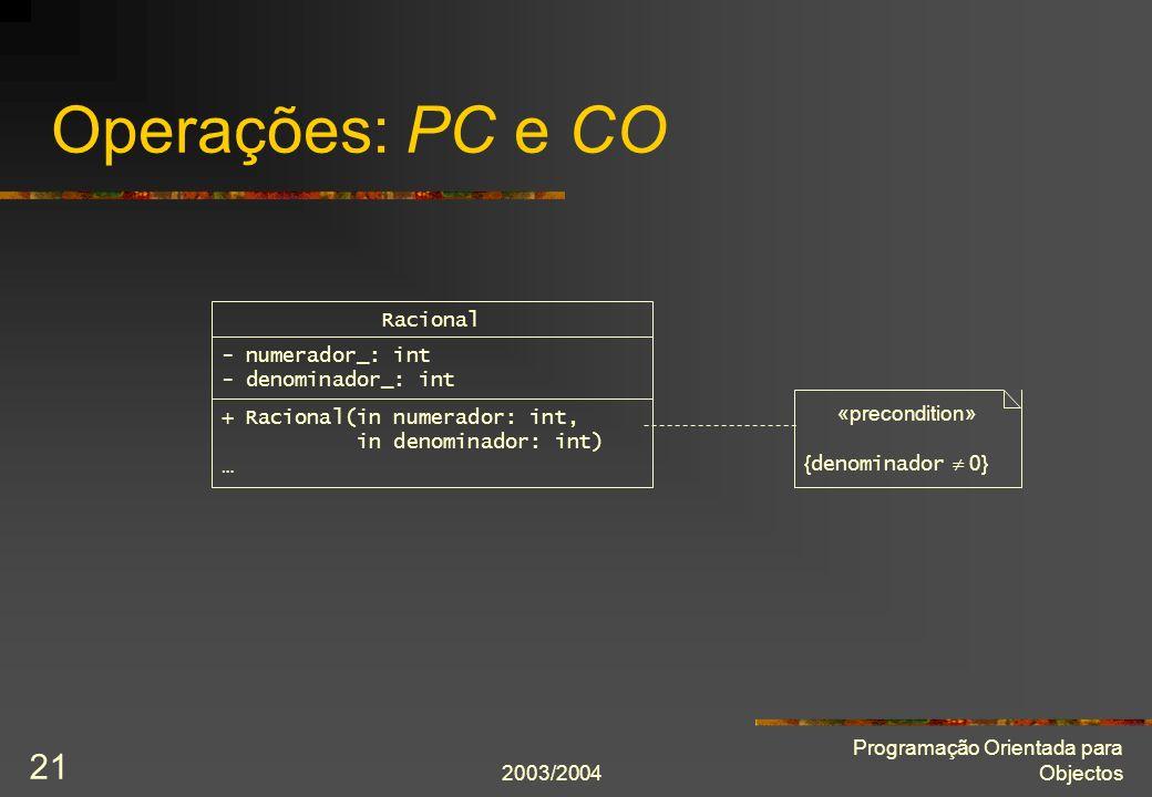 2003/2004 Programação Orientada para Objectos 21 Operações: PC e CO Racional - numerador_: int - denominador_: int «precondition» { denominador 0} + R