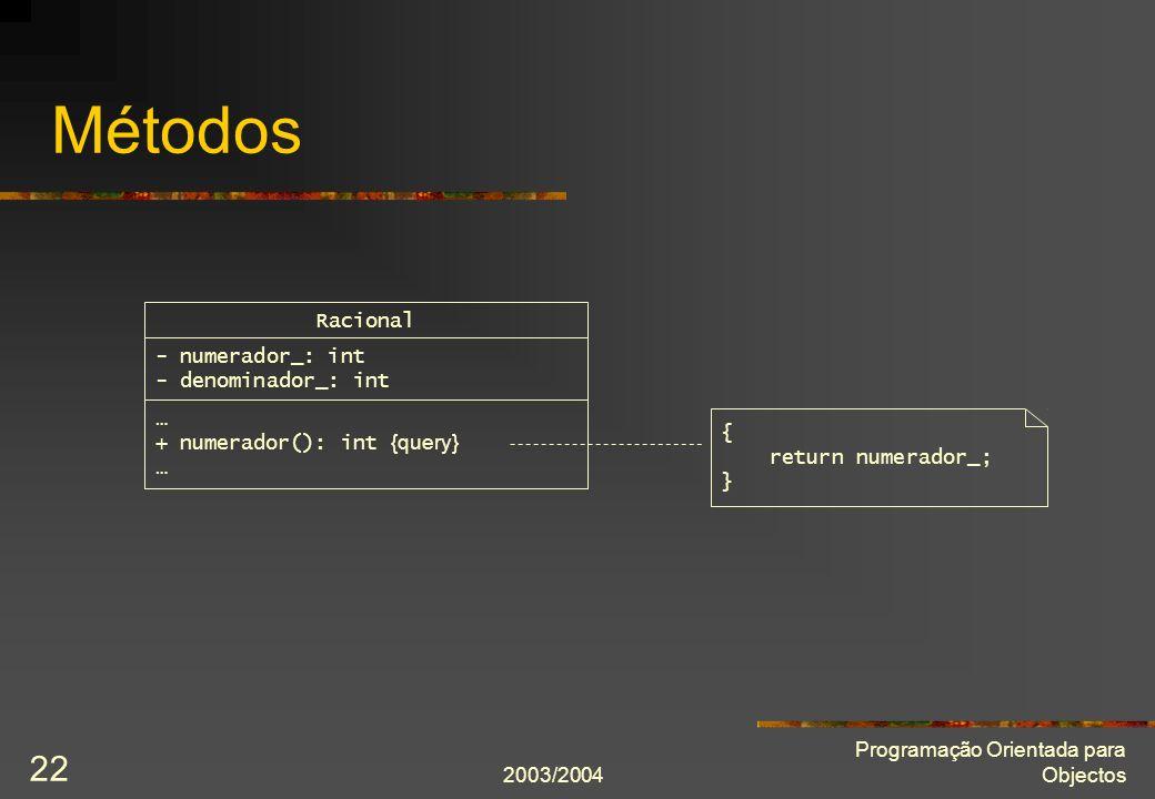 2003/2004 Programação Orientada para Objectos 22 Métodos Racional - numerador_: int - denominador_: int { return numerador_; } … + numerador(): int {q
