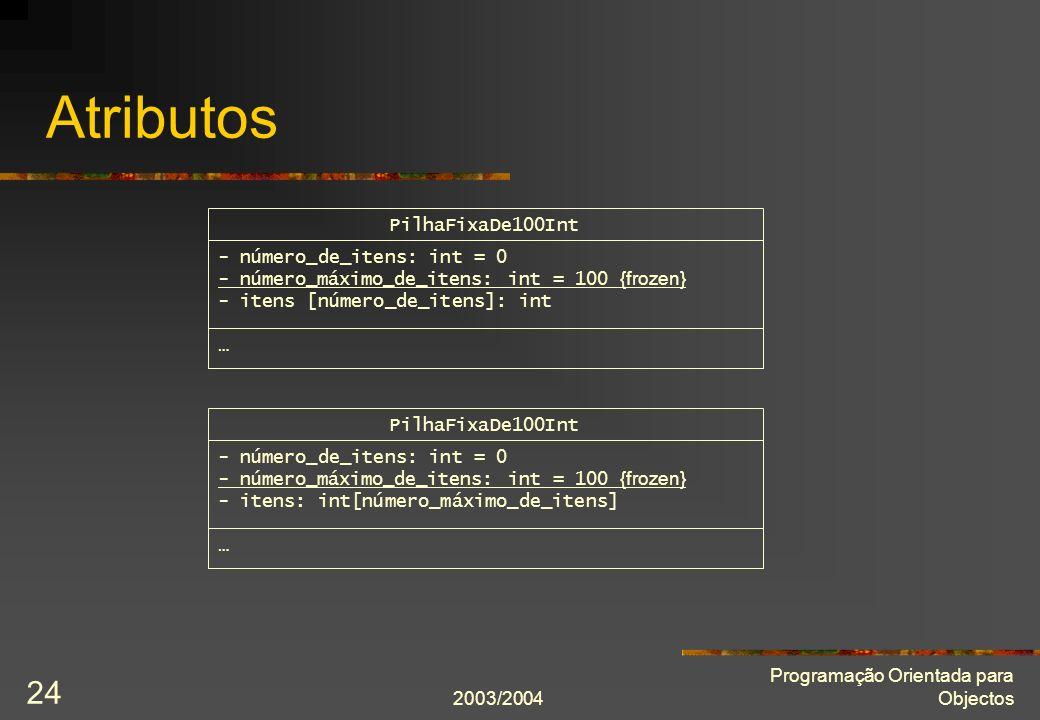 2003/2004 Programação Orientada para Objectos 24 Atributos PilhaFixaDe100Int - número_de_itens: int = 0 - número_máximo_de_itens: int = 100 {frozen} -