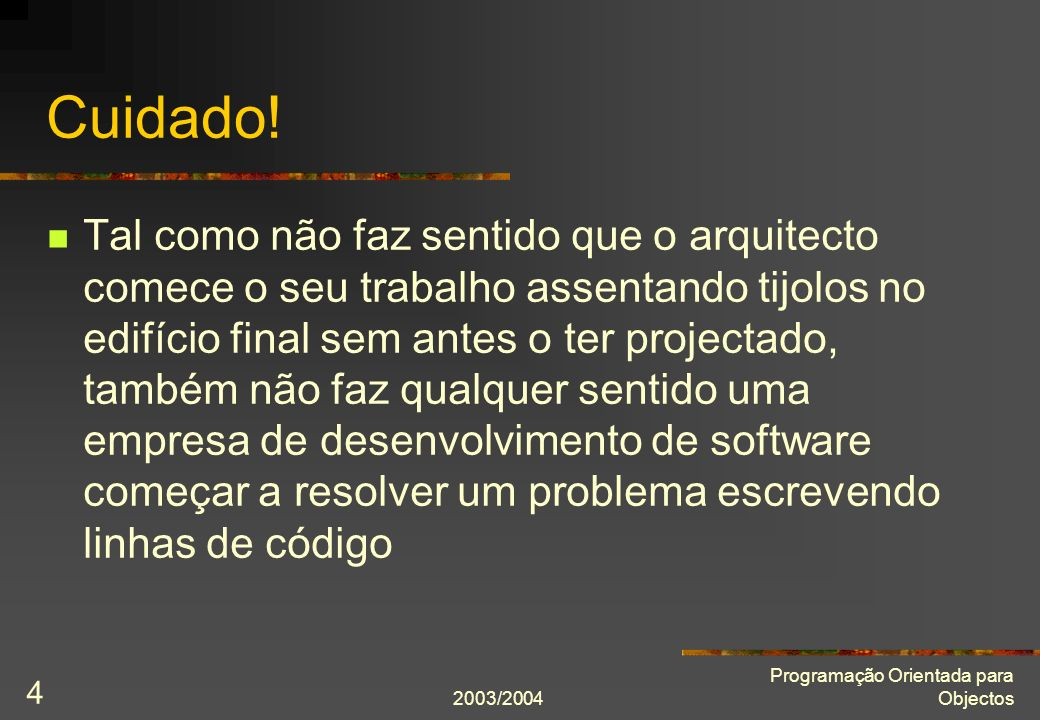 2003/2004 Programação Orientada para Objectos 4 Cuidado! Tal como não faz sentido que o arquitecto comece o seu trabalho assentando tijolos no edifíci