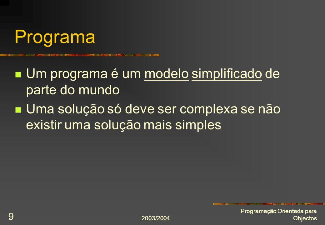 2003/2004 Programação Orientada para Objectos 9 Programa Um programa é um modelo simplificado de parte do mundo Uma solução só deve ser complexa se nã