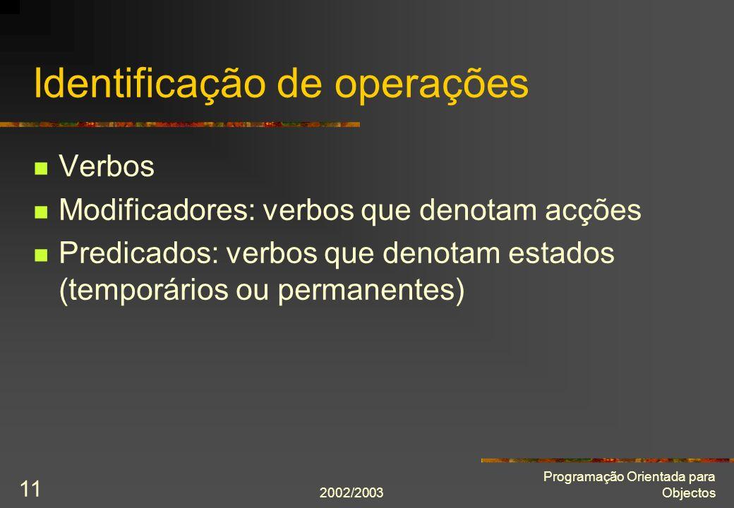 2002/2003 Programação Orientada para Objectos 11 Identificação de operações Verbos Modificadores: verbos que denotam acções Predicados: verbos que denotam estados (temporários ou permanentes)