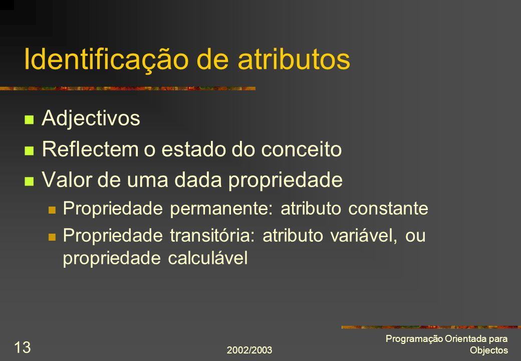 2002/2003 Programação Orientada para Objectos 13 Identificação de atributos Adjectivos Reflectem o estado do conceito Valor de uma dada propriedade Propriedade permanente: atributo constante Propriedade transitória: atributo variável, ou propriedade calculável