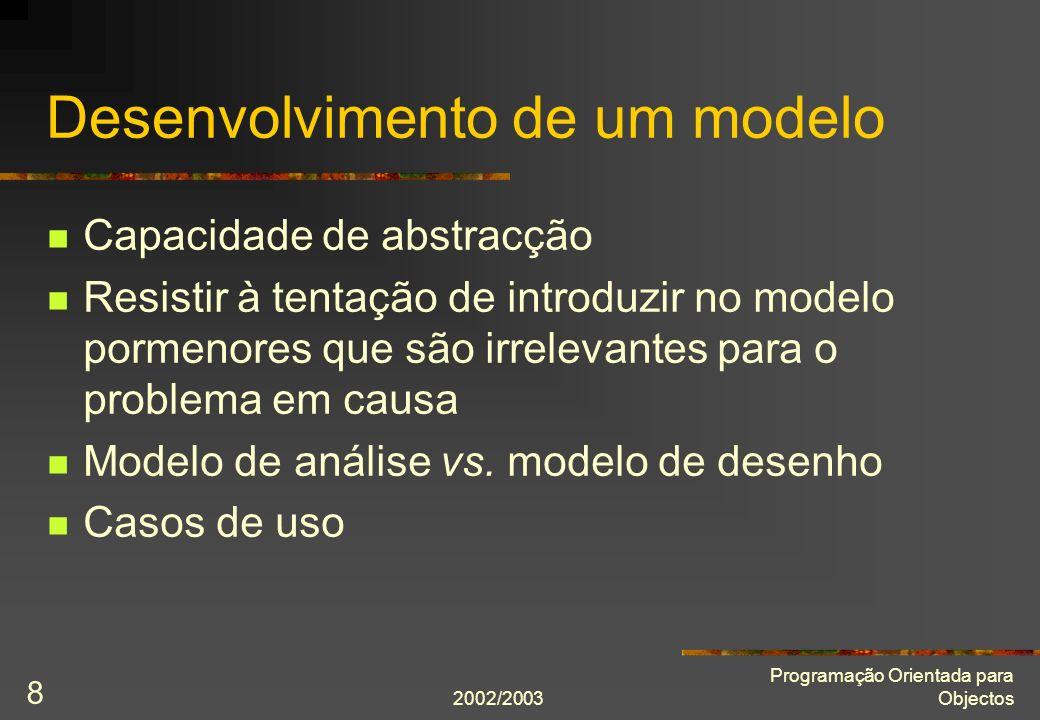 2002/2003 Programação Orientada para Objectos 8 Desenvolvimento de um modelo Capacidade de abstracção Resistir à tentação de introduzir no modelo pormenores que são irrelevantes para o problema em causa Modelo de análise vs.