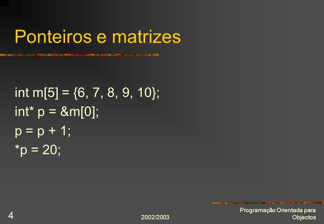 2002/2003 Programação Orientada para Objectos 5 Indexação de matrizes X[I] é o mesmo que *(X + I) int m[5]; m[2] = 10; é interpretado como int m[5]; *(m + 2) = 10;