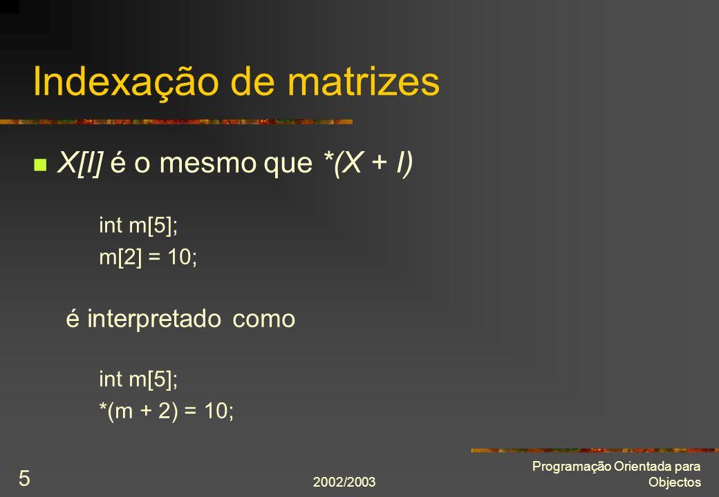 2002/2003 Programação Orientada para Objectos 6 Matrizes em expressões Se um matriz ocorrer numa expressão é convertida num ponteiro para o primeiro elemento: int m[5]; int* p = m; É o mesmo que int m[5]; int* p = &m[0];