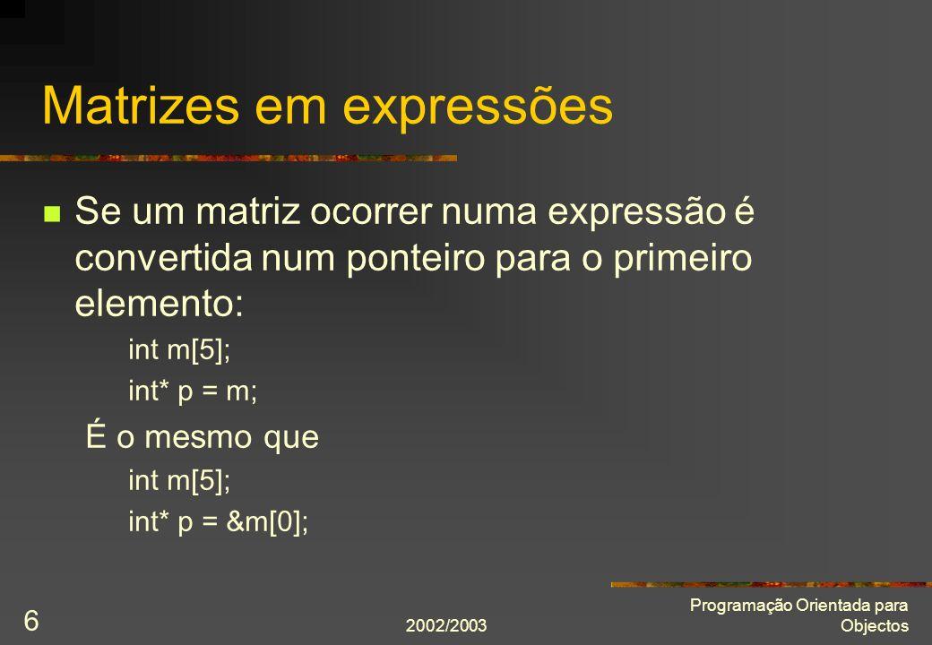 2002/2003 Programação Orientada para Objectos 7 Matrizes como argumento int soma(int const m[], int n); é o mesmo que int soma(int const* m, int n); cout << soma(matriz, 4) << endl; é o mesmo que cout << soma(&matriz[0], 4) << endl; ou ainda int* p = matriz; // ou &matriz[0] cout << soma(p, 4) << endl;