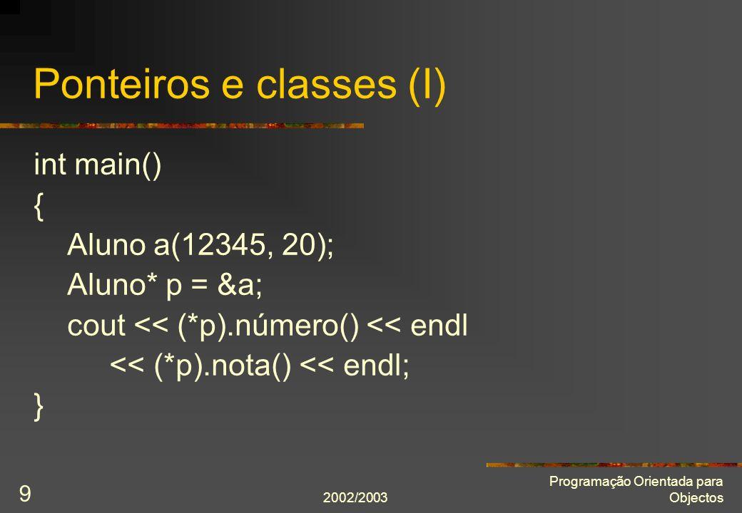 2002/2003 Programação Orientada para Objectos 10 Ponteiros e classes (II) Em vez de cout << (*p).número() << endl << (*p).nota() << endl; usar abreviaura cout número() << endl nota() << endl;