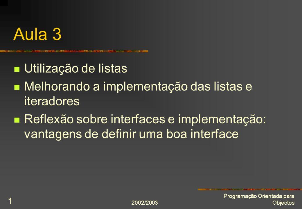 2002/2003 Programação Orientada para Objectos 2 Interface das listas class ListaDeInt { public: typedef int Item; class Iterador; ListaDeInt(); Item const& frente() const; Item const& trás() const; int comprimento() const; bool estáVazia() const; bool estáCheia() const; void põeNaFrente(Item const& item); void põeAtrás(Item const& item); void tiraDaFrente(); void tiraDeTrás(); void insereAntes(Iterador& iterador, Item const& item); void remove(Iterador& iterador); void esvazia(); Iterador primeiro(); Iterador último(); Iterador início(); Iterador fim();