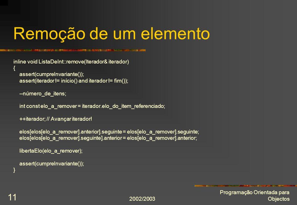 2002/2003 Programação Orientada para Objectos 11 Remoção de um elemento inline void ListaDeInt::remove(Iterador& iterador) { assert(cumpreInvariante()); assert(iterador != início() and iterador != fim()); --número_de_itens; int const elo_a_remover = iterador.elo_do_item_referenciado; ++iterador; // Avançar iterador.