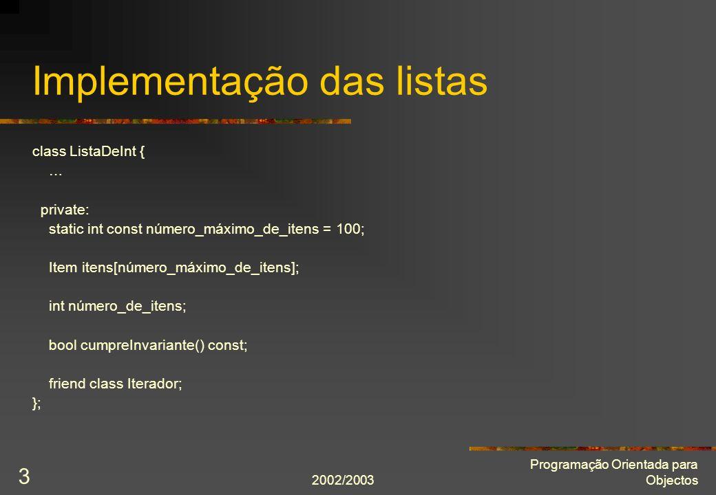 2002/2003 Programação Orientada para Objectos 3 Implementação das listas class ListaDeInt { … private: static int const número_máximo_de_itens = 100; Item itens[número_máximo_de_itens]; int número_de_itens; bool cumpreInvariante() const; friend class Iterador; };