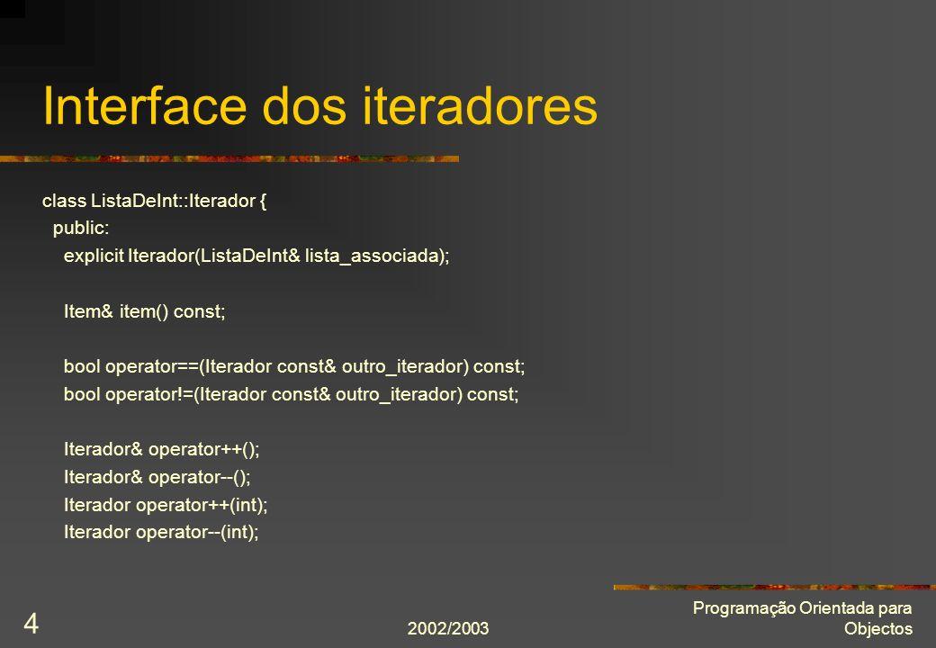 2002/2003 Programação Orientada para Objectos 4 Interface dos iteradores class ListaDeInt::Iterador { public: explicit Iterador(ListaDeInt& lista_associada); Item& item() const; bool operator==(Iterador const& outro_iterador) const; bool operator!=(Iterador const& outro_iterador) const; Iterador& operator++(); Iterador& operator--(); Iterador operator++(int); Iterador operator--(int);