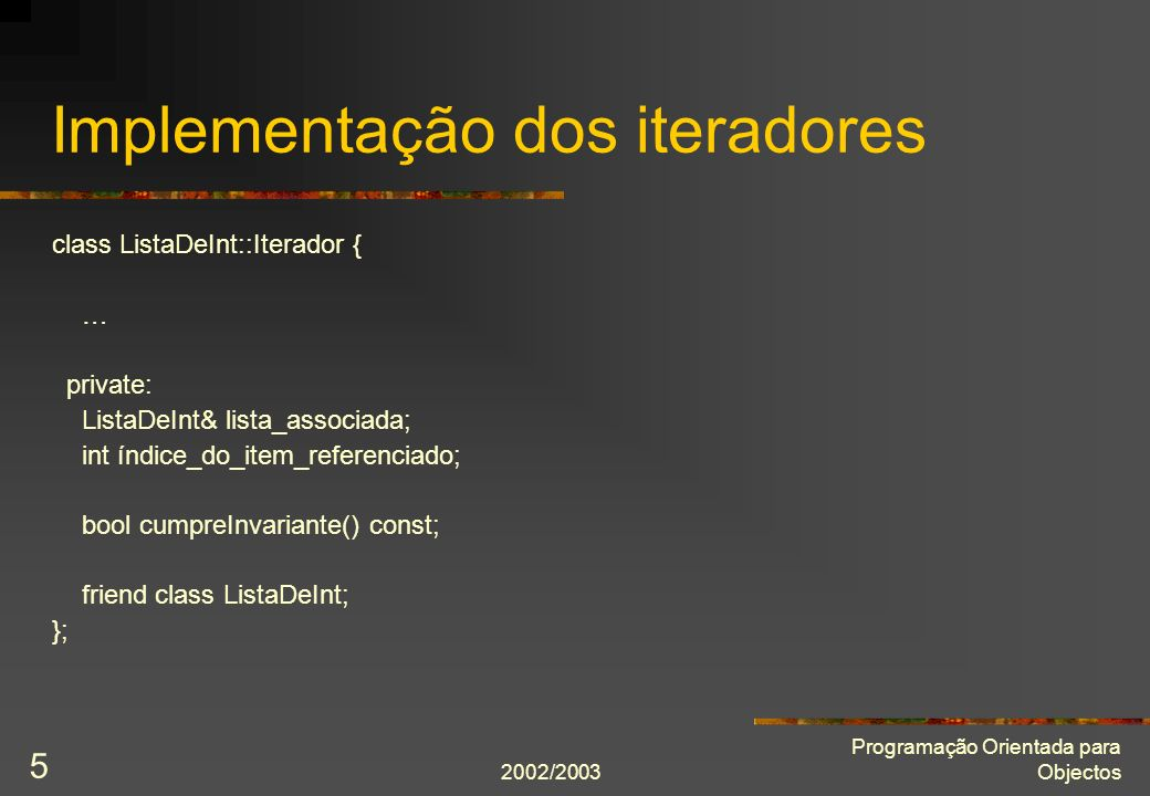 2002/2003 Programação Orientada para Objectos 5 Implementação dos iteradores class ListaDeInt::Iterador { … private: ListaDeInt& lista_associada; int índice_do_item_referenciado; bool cumpreInvariante() const; friend class ListaDeInt; };
