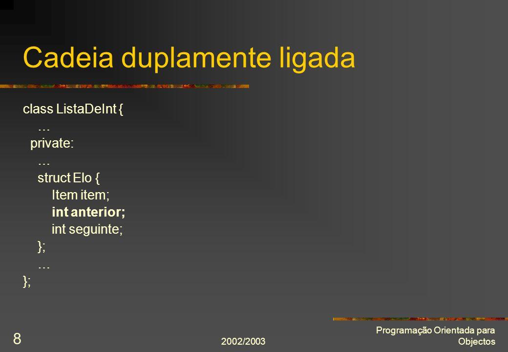 2002/2003 Programação Orientada para Objectos 9 Cadeia duplamente ligada com guardas class ListaDeInt { … private: … struct Elo { Item item; int anterior; int seguinte; }; … static int const inicial = número_máximo_de_itens; static int const final = número_máximo_de_itens + 1; };