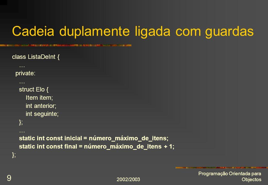 2002/2003 Programação Orientada para Objectos 9 Cadeia duplamente ligada com guardas class ListaDeInt { … private: … struct Elo { Item item; int anter