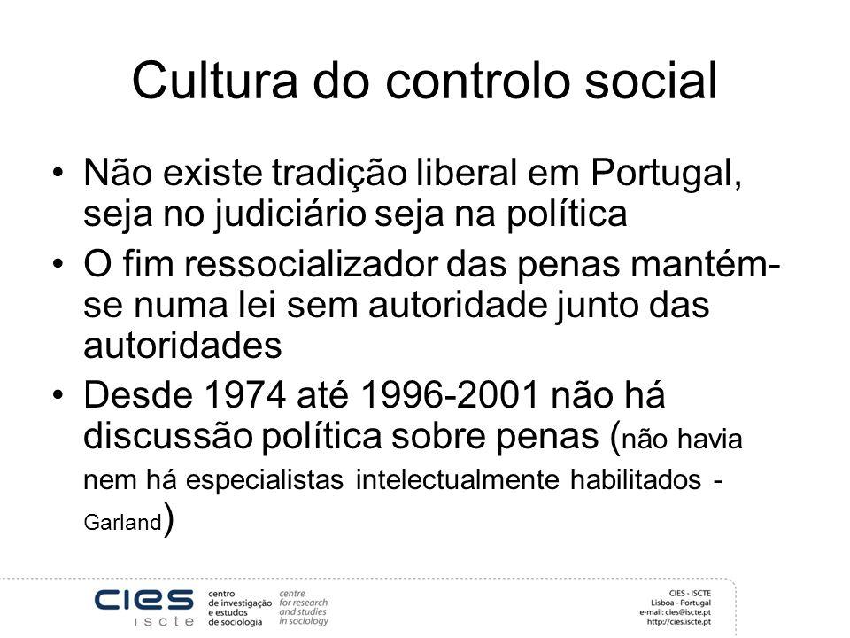 Cultura do controlo social Não existe tradição liberal em Portugal, seja no judiciário seja na política O fim ressocializador das penas mantém- se numa lei sem autoridade junto das autoridades Desde 1974 até 1996-2001 não há discussão política sobre penas ( não havia nem há especialistas intelectualmente habilitados - Garland )