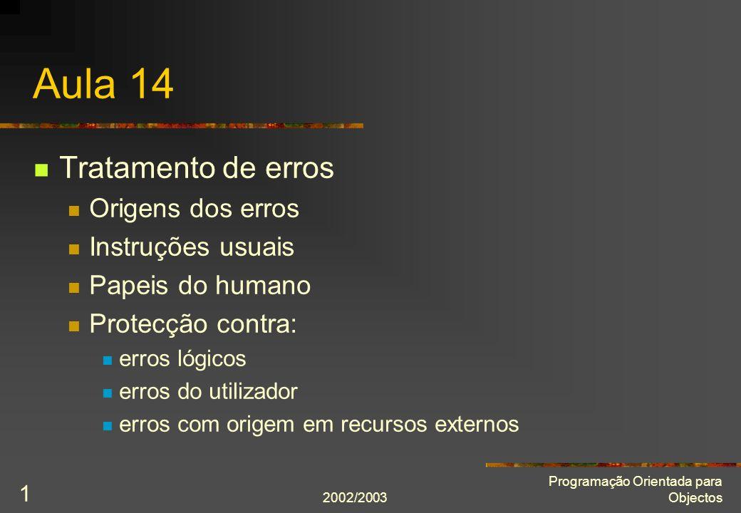 2002/2003 Programação Orientada para Objectos 1 Aula 14 Tratamento de erros Origens dos erros Instruções usuais Papeis do humano Protecção contra: err