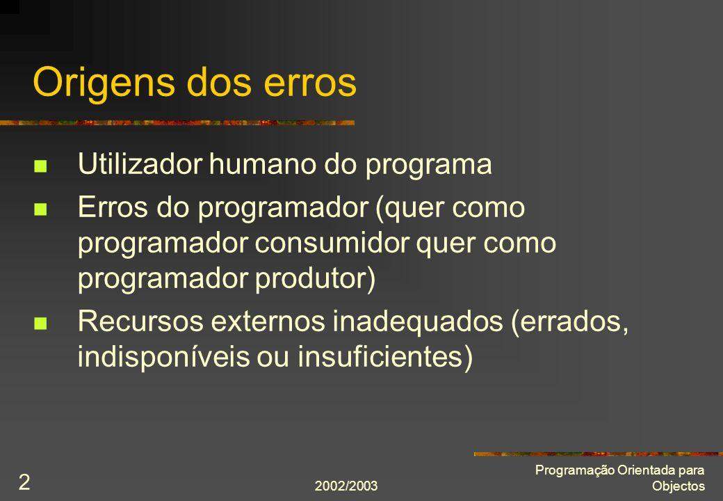 2002/2003 Programação Orientada para Objectos 3 Princípios O utilizador errará O utilizador falhará na pior ocasião (a única não prevista) O programador errará Alguns os erros do programador resistirão a todos os testes e revelar-se-ão apenas depois de o programa ter sido distribuido ao seu utilizador final