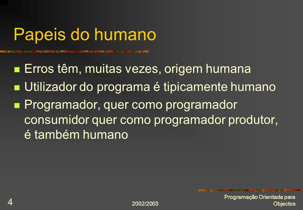 2002/2003 Programação Orientada para Objectos 4 Papeis do humano Erros têm, muitas vezes, origem humana Utilizador do programa é tipicamente humano Pr
