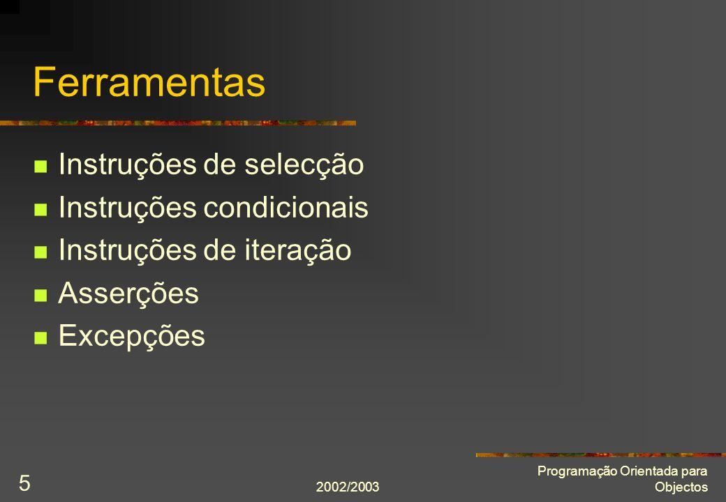 2002/2003 Programação Orientada para Objectos 5 Ferramentas Instruções de selecção Instruções condicionais Instruções de iteração Asserções Excepções