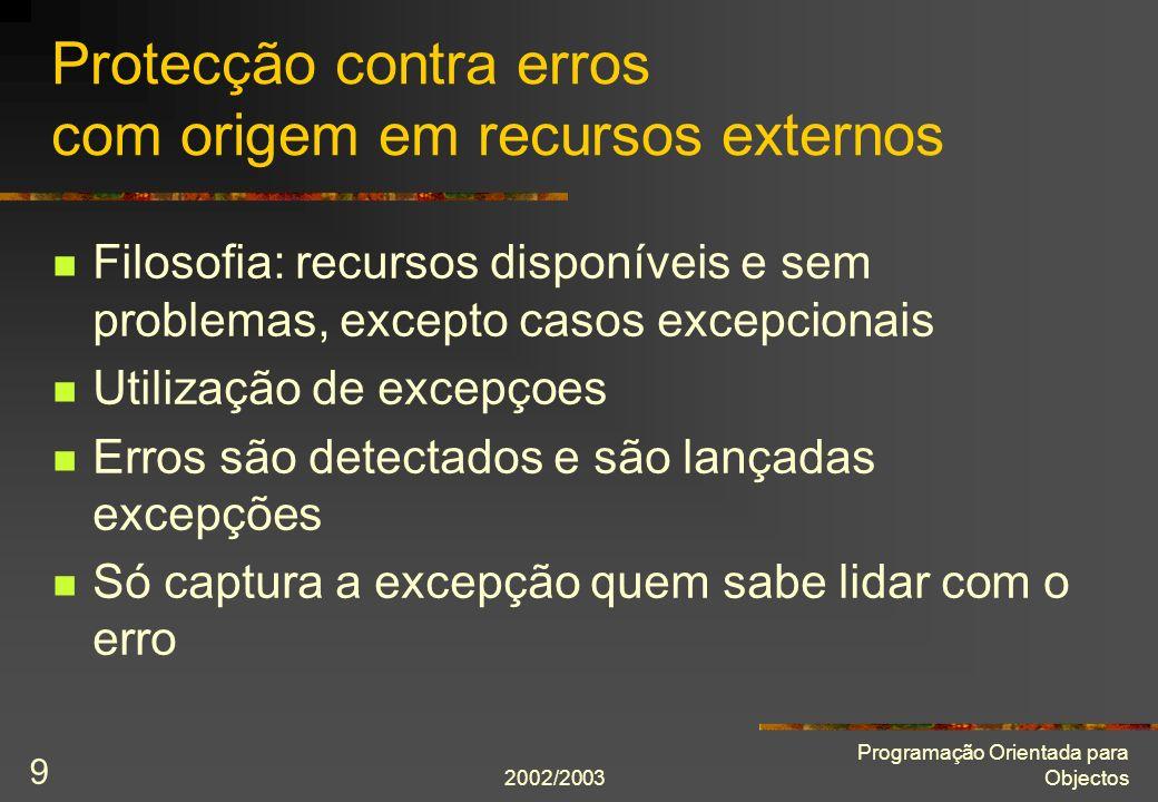 2002/2003 Programação Orientada para Objectos 9 Protecção contra erros com origem em recursos externos Filosofia: recursos disponíveis e sem problemas
