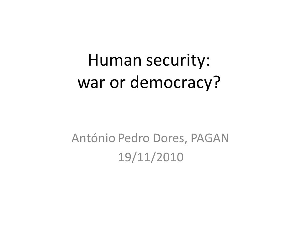 Human security: war or democracy António Pedro Dores, PAGAN 19/11/2010