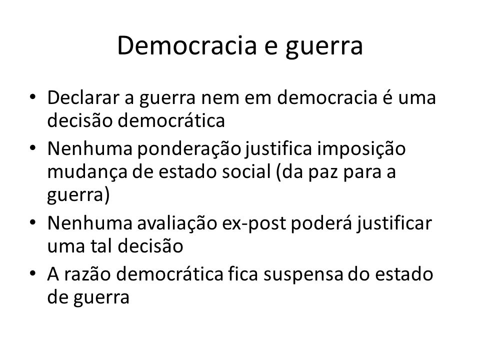 Democracy and war To declare war is not ever a democratic decision Any raison would ever be able to justify the efforts to change human living condition from a state of peace to a state of war None ex-post assessment would be able to justify such decision making process War suspend democratic reasoning