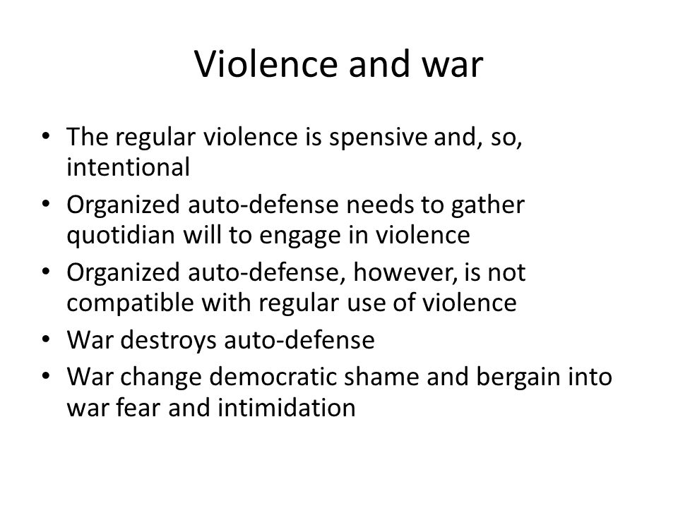 Violence and war The regular violence is spensive and, so, intentional Organized auto-defense needs to gather quotidian will to engage in violence Organized auto-defense, however, is not compatible with regular use of violence War destroys auto-defense War change democratic shame and bergain into war fear and intimidation